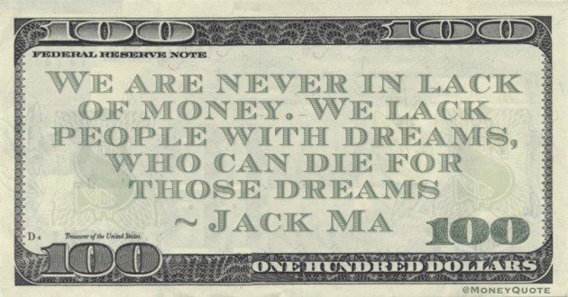 We are never in lack of money. We lack people with dreams, who can die for those dreams Quote