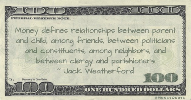 Money defines relationships between parent and child, among friends, between politicians and constituents, among neighbors, and between clergy and parishioners Quote