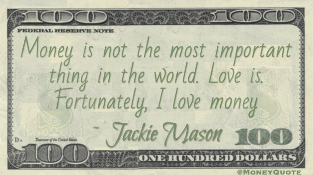 Money is not the most important thing in the world, Love is. Fortunately, I love money  Quote