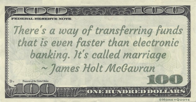 There's a way of transferring funds that is even faster than electronic banking. It's called marriage Quote