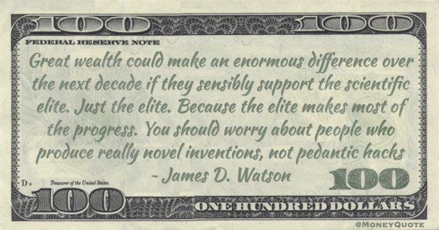 Great wealth could make an enormous difference over the next decade if they sensibly support the scientific elite. Just the elite Quote