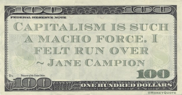 Capitalism is such a macho force. I felt run over Quote