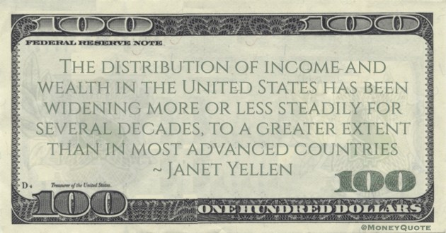 Janet Yellen The distribution of income and wealth in the United States has been widening more or less steadily for several decades, to a greater extent than in most advanced countries quote