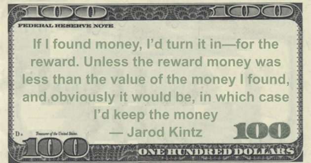 If I found money, I'd turn it in—for the reward. Unless the reward money was less than the value of the money I found, and obviously it would be, in which case I'd keep the money Quote