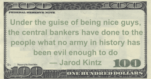 central bankers have done to the people what no army in history has been evil enough to do Quote