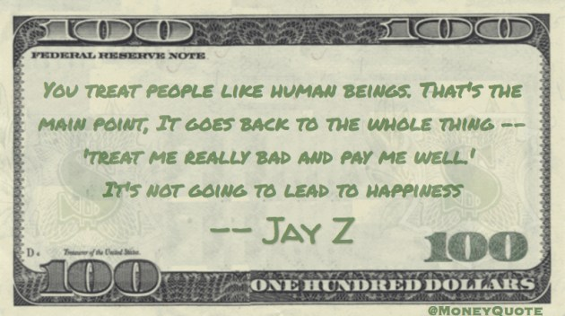 Treat me bad and pay me well is not going to lead to happiness Quote