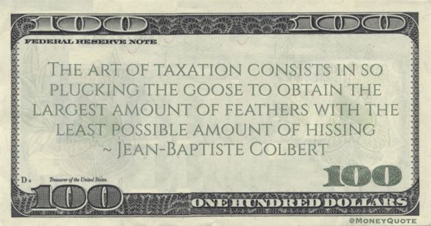 Jean-Baptiste Colbert The art of taxation consists in so plucking the goose to obtain the largest amount of feathers with the least possible amount of hissing quote