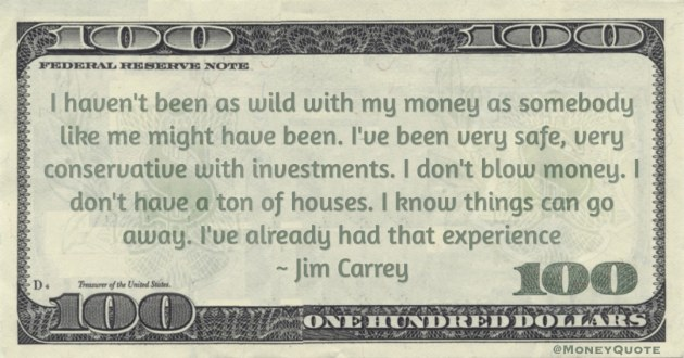 haven't been as wild with my money as somebody like me might have been. I've been very safe, very conservative with investments Quote