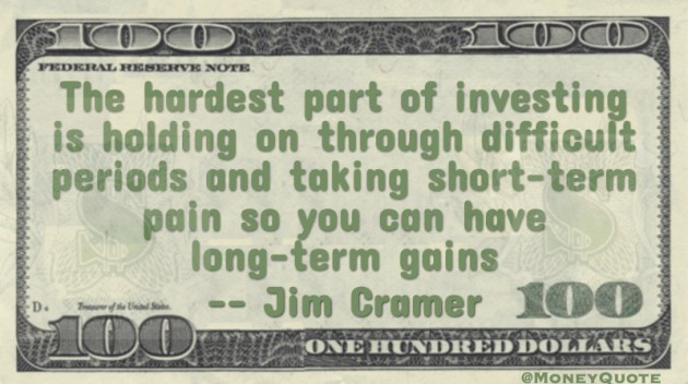 Hardest part of investing is holding through difficult periods and taking short-term pain so you can have long-term gains Quote