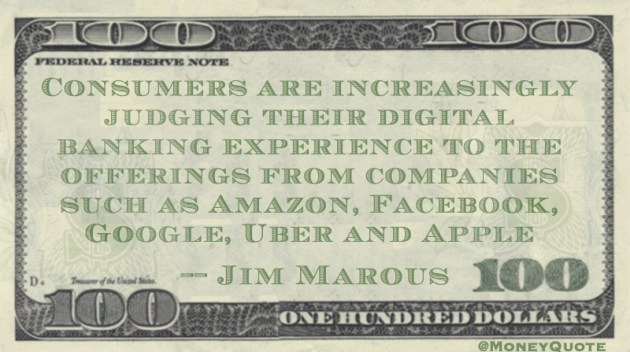 Consumers judging digital banking experience to companies like Amazon, Facebook, Google, Uber and Apple Quote