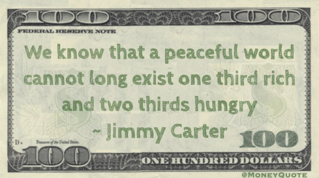 We know that a peaceful world cannot long exist one third rich and two thirds hungry Quote