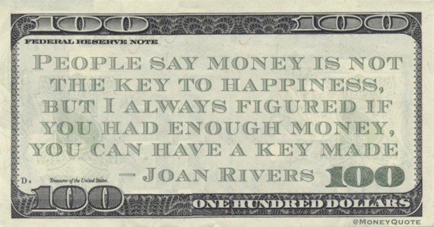 People say money is not the key to happiness, but I always figured if you had enough money, you can have a key made Quote