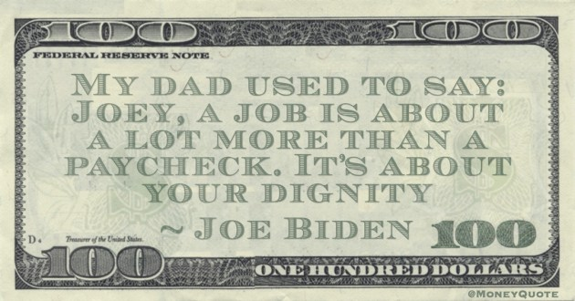 My dad used to say: Joey, a job is about a lot more than a paycheck. It's about your dignity Quote