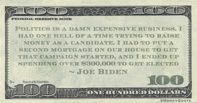 Politics is a damn expensive business. I had one hell of a time trying to raise money as a candidate. I had to put a second mortgage on our house to get that campaign started, and I ended up spending over $300,000 to get elected Quote