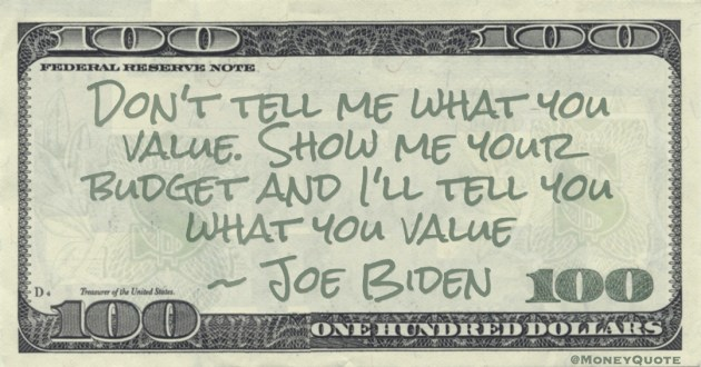 Don't tell me what you value. Show me your budget and I'll tell you what you value Quote