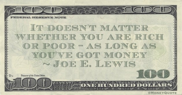 It doesn't matter whether you are rich or poor - as long as you've got money Quote