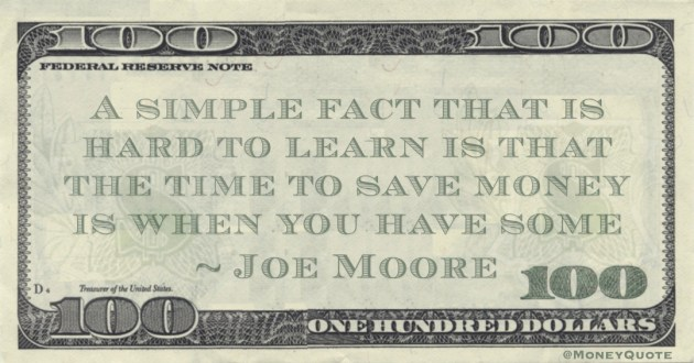 A simple fact that is hard to learn is that the time to save money is when you have some Quote