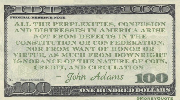 distresses in America not from Constitution, but ignorance of nature of coin, credit and circulation Quote