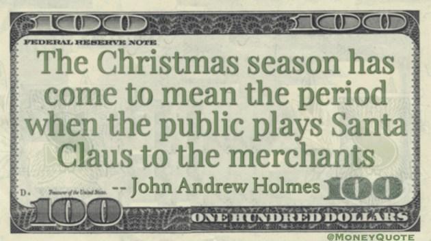 Christmas season period when public plays Santa Claus to the merchants Quote