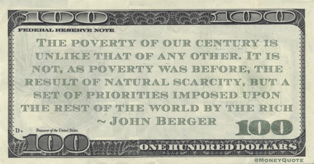 John Berger The poverty of our century is unlike that of any other. It is not, as poverty was before, the result of natural scarcity, but a set of priorities imposed upon the rest of the world by the rich quote