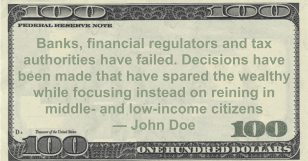 Banks, financial regulators and tax authorities have failed. Decisions have been made that have spared the wealthy while focusing instead on reining in middle- and low-income citizens Quote