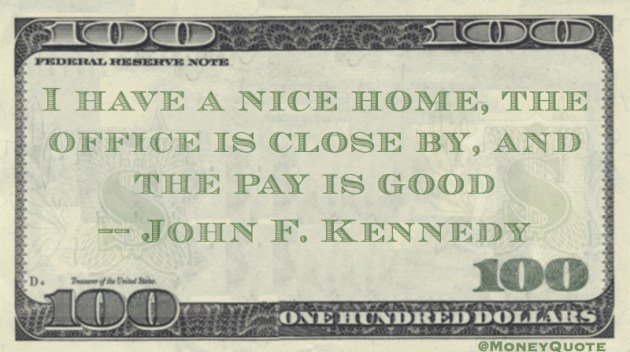 I have a nice home, the office is close by, and the pay is good Quote