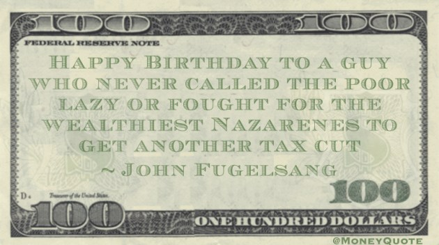 Happy Birthday to a guy who never called the poor lazy or fought for the wealthiest Nazarenes to get another tax cut Quote