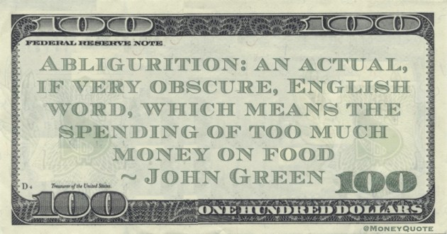 Abligurition: an actual, if very obscure, English word, which means the spending of too much money on food Quote