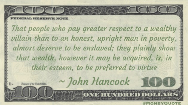 That people who pay greater respect to a wealthy villain than to an honest, upright man in poverty, almost deserve to be enslaved; they plainly show that wealth, however it may be acquired, is, in their esteem, to be preferred to virtue Quote