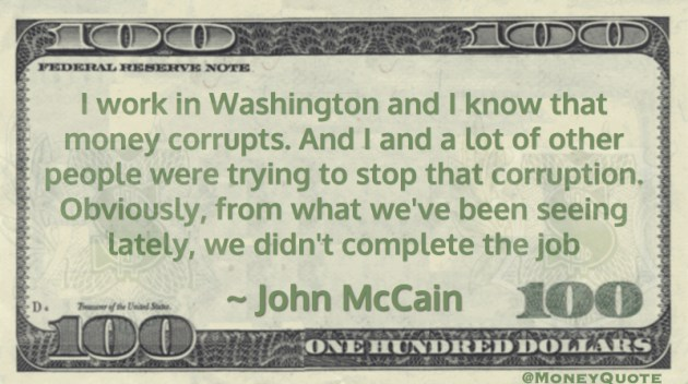 I work in Washington and I know that money corrupts. And I and a lot of other people were trying to stop that corruption Quote