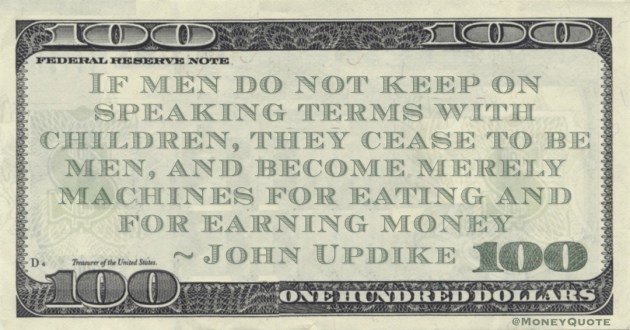 If men do not keep on speaking terms with children, they cease to be men, and become merely machines for eating and for earning money Quote