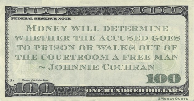 Money will determine whether the accused goes to prison or walks out of the courtroom a free man Quote