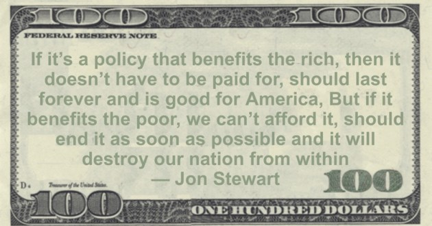 If it's a policy that benefits the rich, then it doesn't have to be paid for, should last forever and is good for America, But if it benefits the poor, we can't afford it, should end it as soon as possible and it will destroy our nation from within Quote