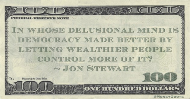Jon Stewart In whose delusional mind is democracy made better by letting wealthier people control more of it? quote