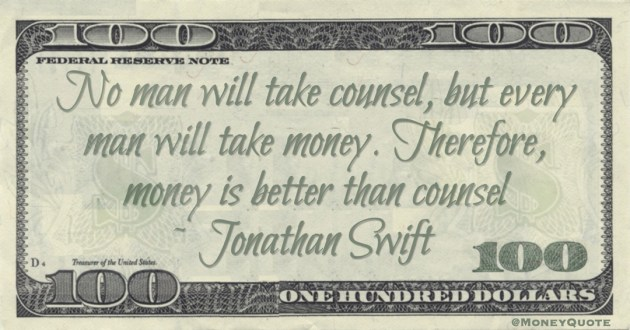 No man will take counsel, but every man will take money. Therefore, money is better than counsel Quote