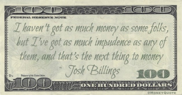 I haven't got as much money as some folks, but I've got as much impudence as any of them, and that's the next thing to money