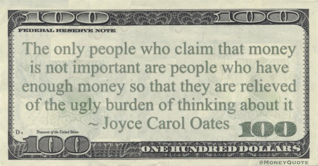 The only people who claim that money is not important are people who have enough money so that they are relieved of the ugly burden of thinking about it Quote