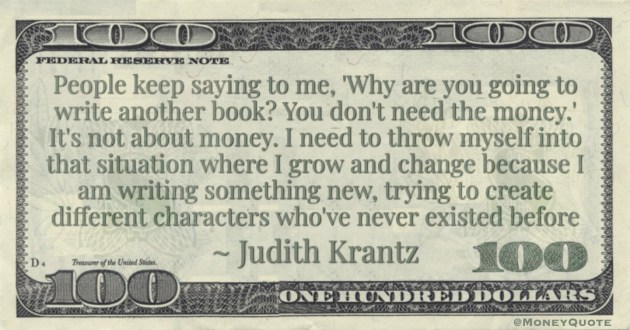 Why are you going to write another book? You don't need the money.' It's not about money. I need to throw myself into that situation where I grow and change Quote