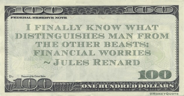 I finally know what distinguishes man from the other beasts: financial worries Quote