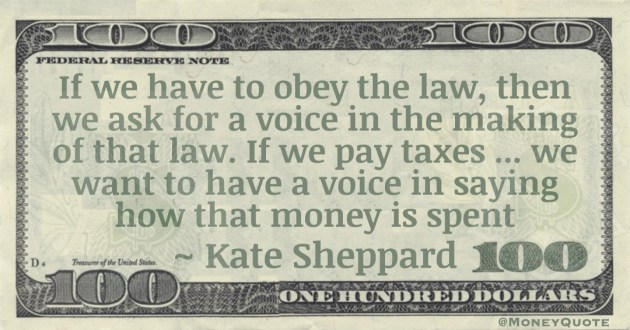 If we have to obey the law, then we ask for a voice in the making of that law. If we pay taxes ... we want to have a voice in saying how that money is spent Quote