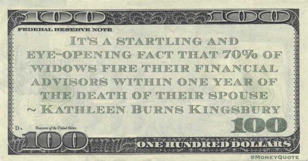 It's a startling and eye-opening fact that 70% of widows fire their financial advisors within one year of the death of their spouse Quote