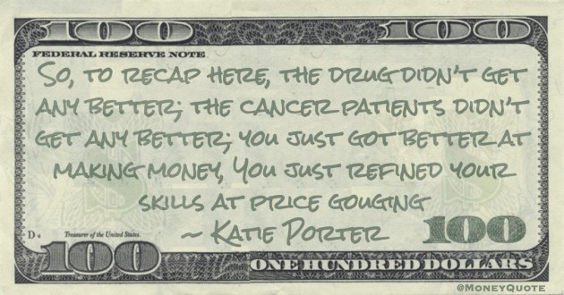 So, to recap here, the drug didn't get any better; the cancer patients didn't get any better; you just got better at making money, You just refined your skills at price gouging Quote