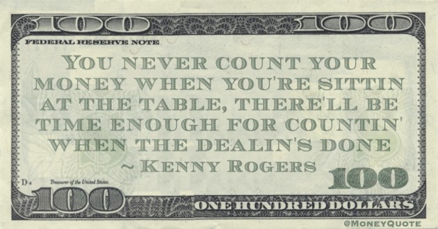 You never count your money when you're sittin at the table, there'll be time enough for countin' when the dealin's done Quote