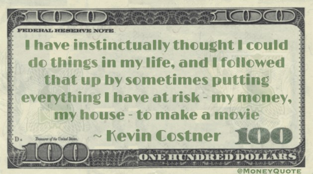 sometimes putting everything I have at risk - my money, my house - to make a movie Quote