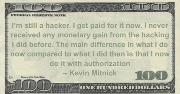 I'm still a hacker. I get paid for it now. I never received any monetary gain from the hacking I did before. The main difference in what I do now compared to what I did then is that I now do it with authorization Quote