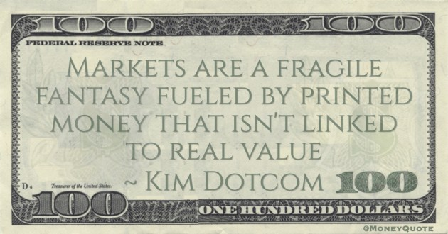 Kim Dotcom Markets are a fragile fantasy fueled by printed money that isn't linked to real value quote