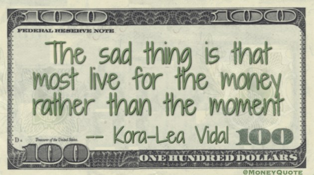 The sad thing is that most live for the money rather than the moment Quote