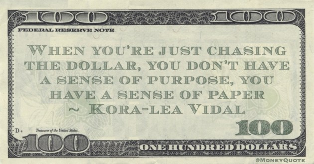 When you're just chasing the dollar, you don't have a sense of purpose, you have a sense of paper Quote