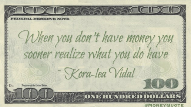 When you don't have money you sooner realize what you do have Quote