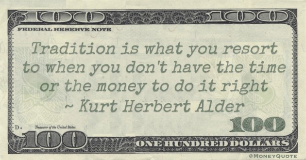 Tradition is what you resort to when you don't have the time or the money to do it right Quote
